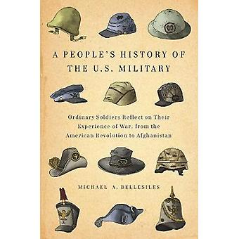 A Peoples History Of The U.s. Military  Ordinary Soldiers Reflect on Their Experience of War from the American Revolution to Afghanistan by Michael Bellesiles