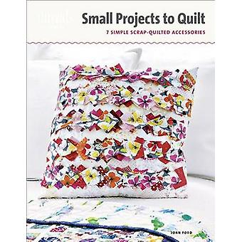 Small Projects to Quilt - 7 Simple Scrap-Quilted Accessories by Joan F