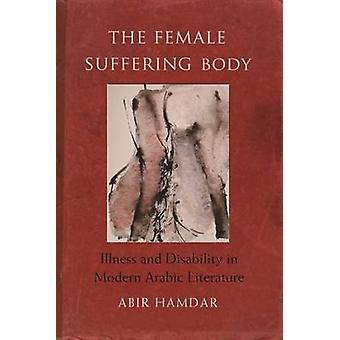 The Female Suffering Body - Illness and Disability in Modern Arabic Li