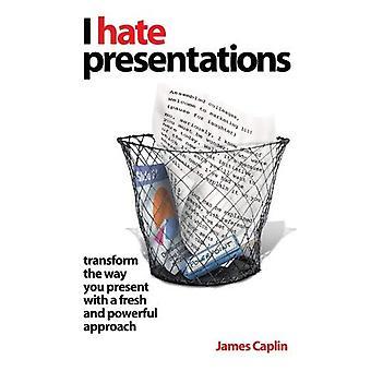 Je déteste les présentations: transformer la façon dont vous présentez avec une approche fraîche et puissante