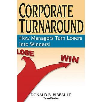 Corporate Turnaround How Managers Turn Losers Into Winners by Bibeault & Donald B.
