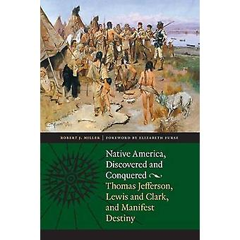 Native America Discovered and Conquered Thomas Jefferson Lewis  Clark and Manifest Destiny by Miller & Robert J.