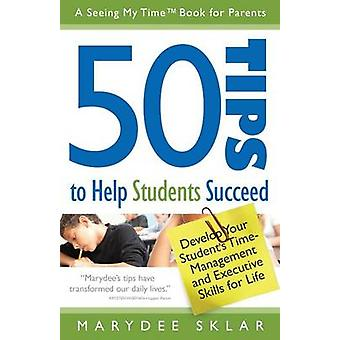 50 Tips to Help Students Succeed Develop Your Students TimeManagement and Executive Skills for Life by Sklar & Marydee