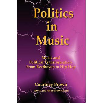 Politics in Music Music and Political Transformation from Beethoven to HipHop by Brown & Courtney