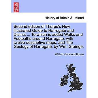 Seconda edizione del Thorpe nuova guida illustrata a Harrogate e il quartiere... A cui è aggiunto passeggiate e sentieri nei dintorni di Harrogate con dodici mappe descrittive e la geologia di Harrogate da Wm da Breare & William Hammond