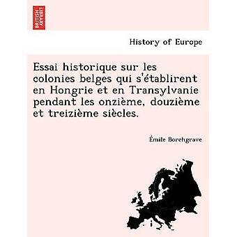Essai historique sur les colonies belges qui stablirent en Hongrie et en Transylvanie pendant les onzime douzime et treizime sicles. by Borchgrave & mile