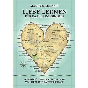 Liebe lernen fr Paare und SinglesEin Reisefhrer durch das land von Liebe und Partner schaft van klepper & Markus