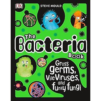 The Bacteria Book - Gross Germs - Vile Viruses - and Funky Fungi by St