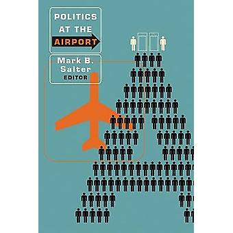 Politics at the Airport by Mark B. Salter - Peter Adey - 978081665015