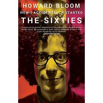 How I Accidentally Started The Sixties by Howard Bloom - 978194557291