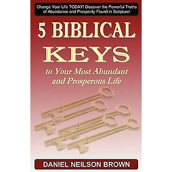 5 Biblical Keys to Your Most Abundant and Prosperous Life by Brown & Daniel Neilson