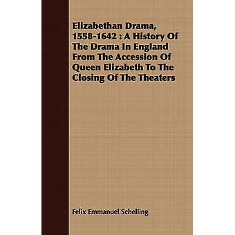 Elizabethan Drama 15581642  A History Of The Drama In England From The Accession Of Queen Elizabeth To The Closing Of The Theaters by Schelling & Felix Emmanuel