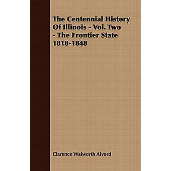 The Centennial History of Illinois  Vol. Two  The Frontier State 18181848 by Alvord & Clarence Walworth