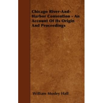 Chicago RiverAndHarbor Convention  An Account Of Its Origin And Proceedings by Hall & William Mosley