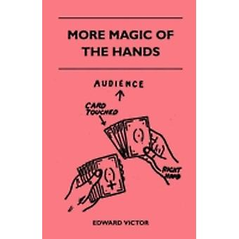 More Magic of the Hands  A Magical Discourse on Effects with Cards Tapes Coins Silks Dice Salt Cigars Gloves Thimbles Penknives Matchboxes Billiard Balls Chinese Rings by Victor & Edward