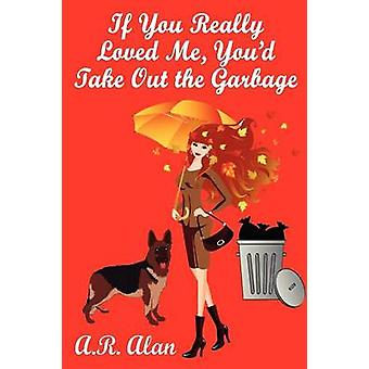 If You Really Loved Me Youd Take Out the Garbage by Alan & A. R.