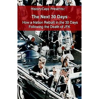 The Next 30 Days How a Nation Rebuilt in the 30 Days Following the Death of JFK by Howard & Brinkley