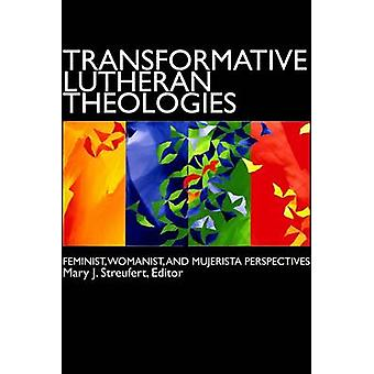 Transformative Lutheran Theologies Feminist Womanist and Mujerista Perspectives by Streufert & Mary J.