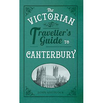 The Victorian Traveller's Guide to Canterbury by John Shetlock - 9781
