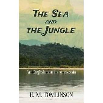 The Sea and the Jungle - An Englishman in Amazonia by H. M. Tomlinson