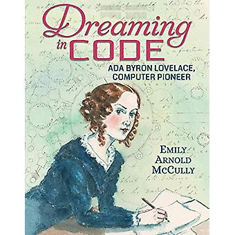 Dreaming in Code - Ada Byron Lovelace - Computer Pioneer by Emily Arno