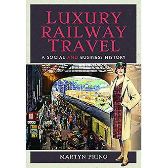 Luxury Railway Travel - Een sociale en zakelijke geschiedenis door Martyn Pring