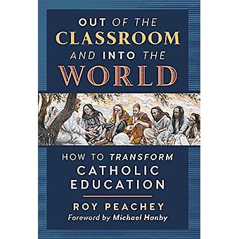 Out of the Classroom and into the World - How to Transform Catholic Ed
