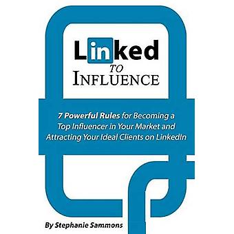 Linked to Influence - 7 Powerful Rules for Becoming a Top Influencer i