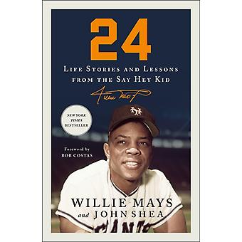 24  Life Stories and Lessons from the Say Hey Kid by Willie Mays & John Shea