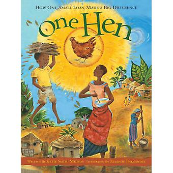 One Hen  How One Small Loan Made a Big Difference by Katie Smith Milway & Illustrated by Eugenie Fernandes