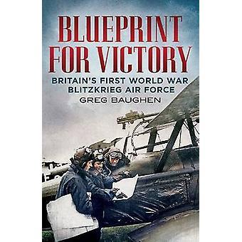 Blueprint for Victory - Britain's First World War Blitzkrieg Air Force
