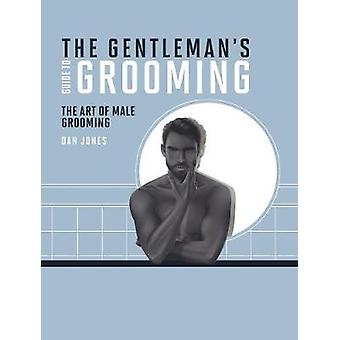 The Gentleman's Guide to Grooming - The art of male grooming by The Ge