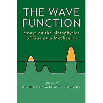 The Wave Function Essays on the Metaphysics of Quantum Mechanics by Ney & Alyssa