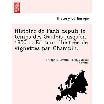 Histoire de Paris Depuis Le Temps Des Gaulois Jusquen 1850 ... E Dition Illustre E de Vignettes Par Champin. by Lavallee & Theophile Sebastien