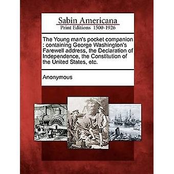 The Young mans pocket companion  containing George Washingtons Farewell address the Declaration of Independence the Constitution of the United States etc. by Anonymous