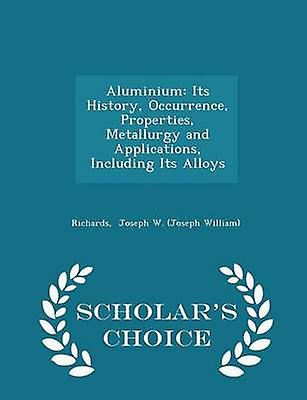 Aluminium Its History Occurrence Properties Metallurgy and Applications Including Its Alloys  Scholars Choice Edition by Joseph W. Joseph William & Richards