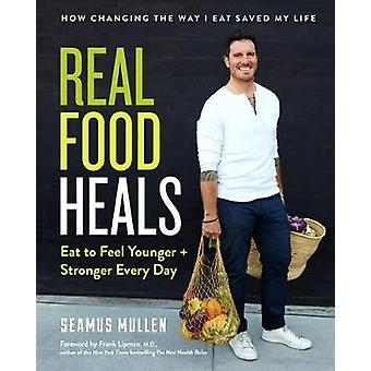 Real Food Heals - Eat to Feel Younger and Stronger Every Day by Frank