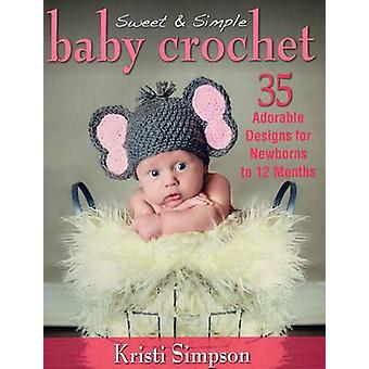 Sweet & Simple Baby Crochet - 35 Adorable Designs for Newborns to 12 M