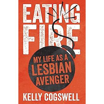 Eating Fire - My Life as a Lesbian Avenger by Kelly Cogswell - 9780816