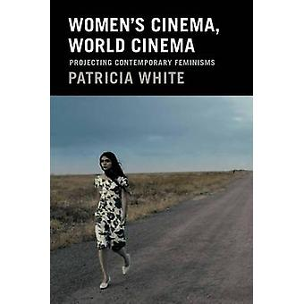 Women's Cinema - World Cinema - Projecting Contemporary Feminisms by P