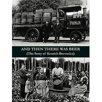 And Then There Was Beer (the Story of Kentish Breweries) by J. P. Hol