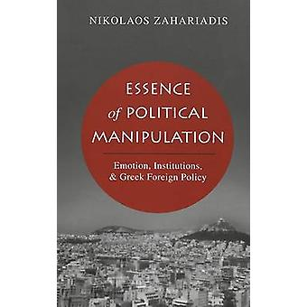 Essence of Political Manipulation  Emotion Institutions amp Greek Foreign Policy by Nikolaos Zahariadis