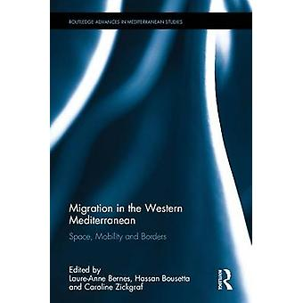 Migration in the Western Mediterranean  Space Mobility and Borders by Edited by Laure Anne Bernes & Edited by Hassan Bousetta & Edited by Caroline Zickgraf