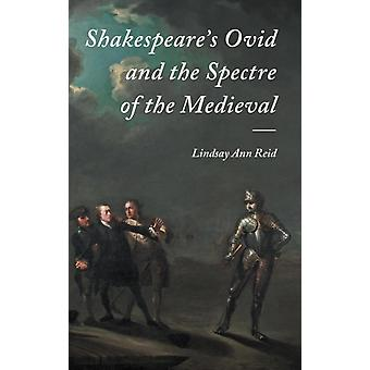 Shakespeares Ovid and the Spectre of the Medieval by Lindsay Ann Reid