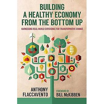 Building a Healthy Economy from the Bottom Up Harnessing Real World Experience for Transformative Change by Flaccavento & Anthony