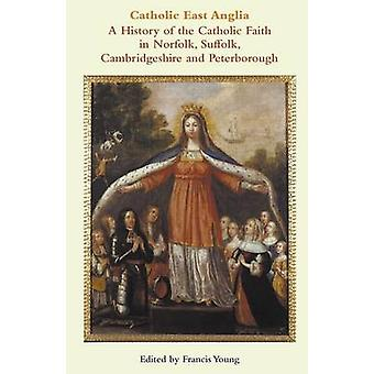 Catholic East Anglia A History of the Catholic Faith in Norfolk Suffolk Cambridgeshire and Peterborough by Young & Francis