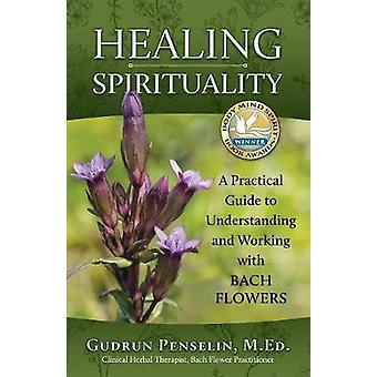 Healing Spirituality A Practical Guide to Understanding and Working with Bach Flowers by Penselin & Gudrun