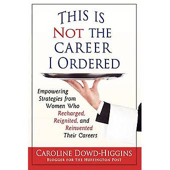 This Is Not the Career I Ordered Empowering Strategies from Women Who Recharged Reignited and Reinvented Their Careers by DowdHiggins & Caroline
