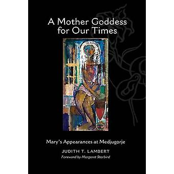 A Mother Goddess for Our Times Marys Appearances at Medjugorje by Lambert & Judith T.