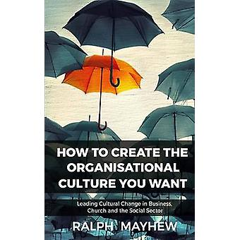 How To Create The Organisational Culture You Want Leading Cultural Change in Business Church and the Social Sector by Mayhew & Ralph